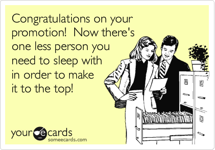 Congratulations on your promotion!  Now there's one less person you need to sleep with in order to make it to the top!