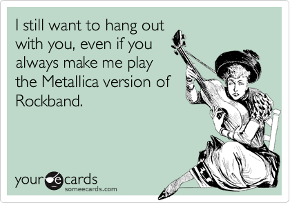I still want to hang out with you, even if you always make me play the Metallica version of Rockband.