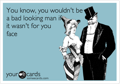 You know, you wouldn't be a bad looking man if it wasn't for you face