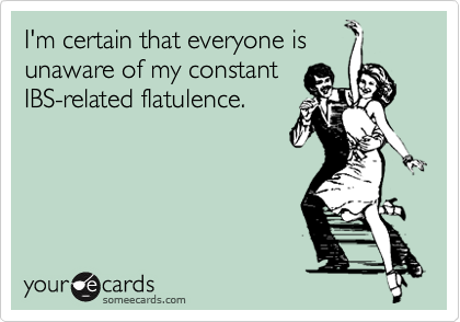 I'm certain that everyone is unaware of my constant IBS-related flatulence.