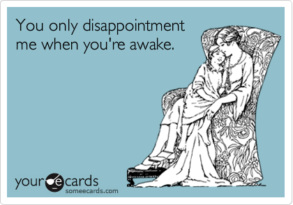 You only disappointment me when you're awake.