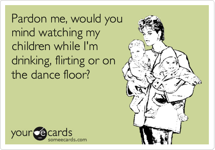 Pardon me, would you mind watching my children while I'm drinking, flirting or on the dance floor?