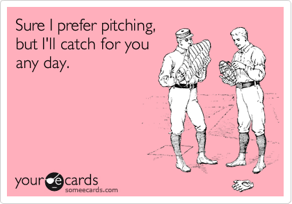 Sure I prefer pitching,  but I'll catch for you any day.
