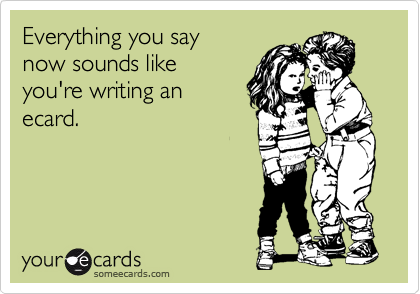 Everything you say now sounds like you're writing an ecard.