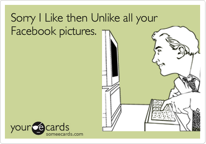 Sorry I Like then Unlike all your Facebook pictures.