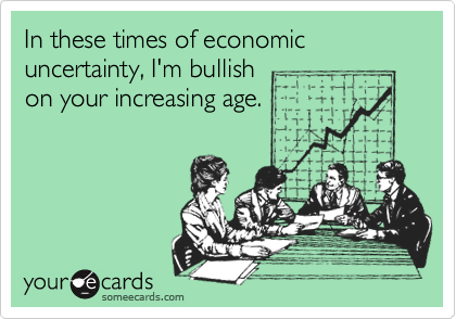 In these times of economic uncertainty, I'm bullish on your increasing age.
