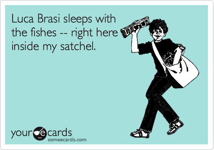Luca Brasi sleeps with the fishes -- right here inside my satchel.