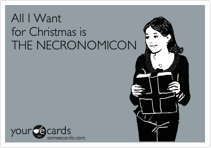 All I Want  for Christmas is  THE NECRONOMICON
