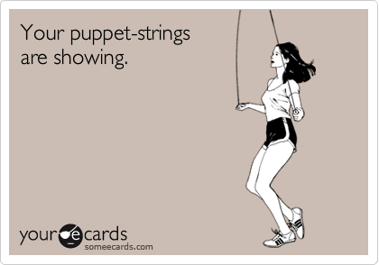 Your puppet-strings are showing.