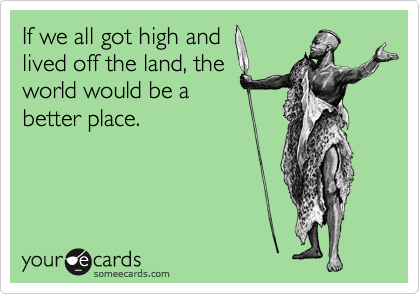 If we all got high and lived off the land, the world would be a better place.