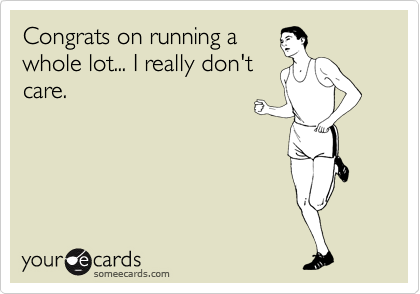 Congrats on running a whole lot... I really don't care.