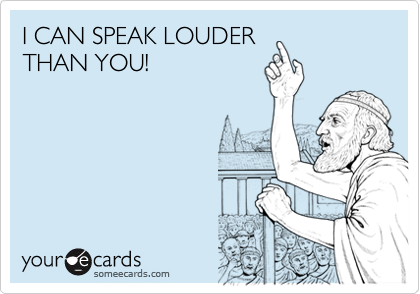 I CAN SPEAK LOUDER THAN YOU!