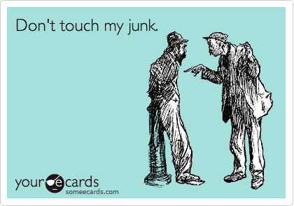 Don't touch my junk.
