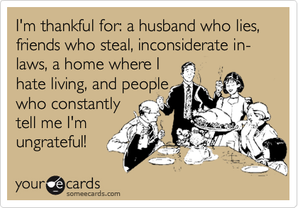 I'm thankful for: a husband who lies, friends who steal, inconsiderate in-laws, a home where I hate living, and people who constantly tell me I'm ungrateful!