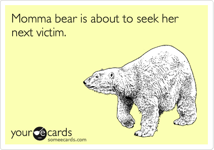 Momma bear is about to seek her next victim.