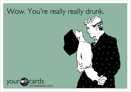Wow. You're really really drunk.
