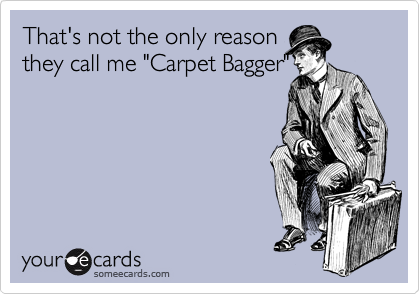 "That's not the only reason they call me ""Carpet Bagger"""