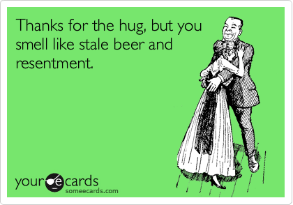 Thanks for the hug, but you smell like stale beer and resentment.