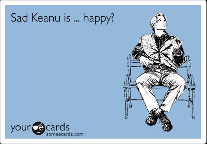 Sad Keanu is ... happy?