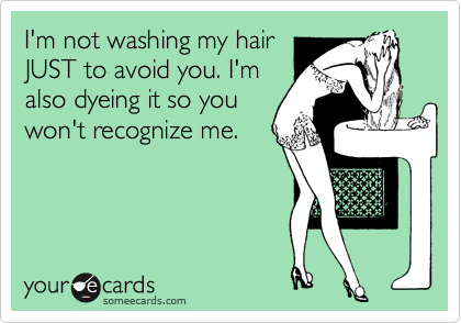 I'm not washing my hair JUST to avoid you. I'm also dyeing it so you won't recognize me.