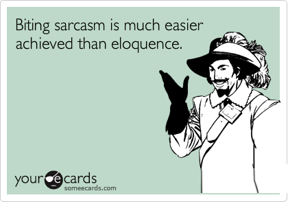 Biting sarcasm is much easier achieved than eloquence.