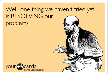 Well, one thing we haven't tried yet is RESOLVING our problems.