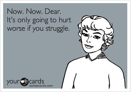 Now. Now. Dear. It's only going to hurt worse if you struggle.