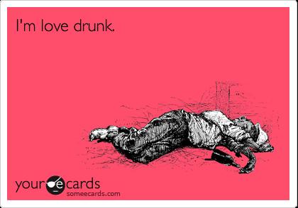 I'm love drunk.