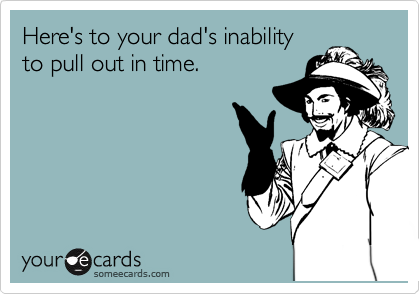 Here's to your dad's inability to pull out in time.