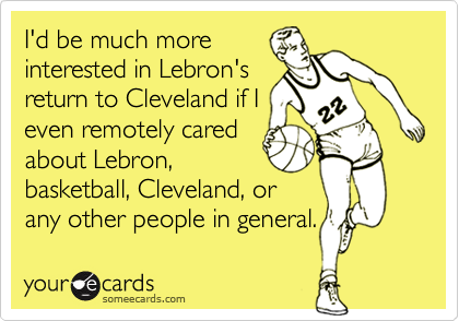 I'd be much more interested in Lebron's return to Cleveland if I even remotely cared about Lebron,  basketball, Cleveland, or any other people in general.