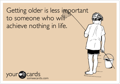 Getting older is less important to someone who will achieve nothing in life.
