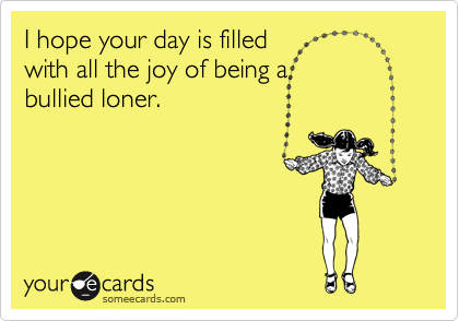 someecards.com - I hope your day is filled with all the joy of being a bullied loner.