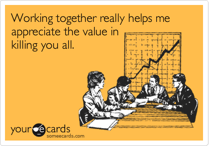 Working together really helps me appreciate the value in killing you all.
