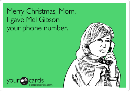 Merry Christmas, Mom. I gave Mel Gibson your phone number.