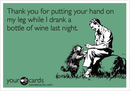 Thank you for putting your hand on my leg while I drank a bottle of wine last night.