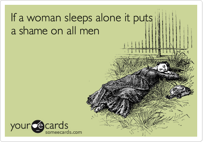 If a woman sleeps alone it puts a shame on all men