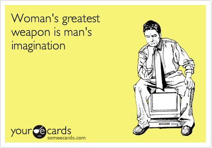 Woman's greatest weapon is man's imagination