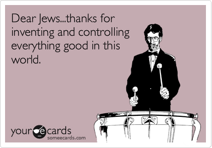 Dear Jews...thanks for inventing and controlling everything good in this world.
