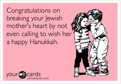 Congratulations on breaking your Jewish mother's heart by not even calling to wish her a happy Hanukkah.