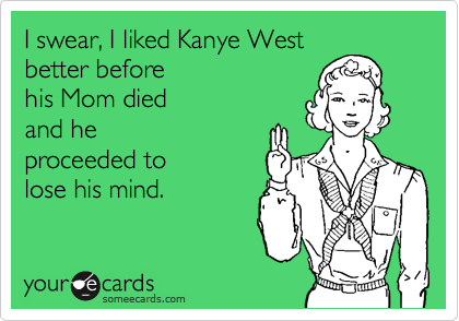 I swear, I liked Kanye West better before his Mom died  and he proceeded to lose his mind.