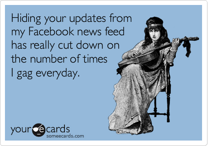 Hiding your updates from my Facebook news feed has really cut down on the number of times  I gag everyday.