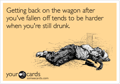 Getting back on the wagon after you've fallen off tends to be harder when you're still drunk.