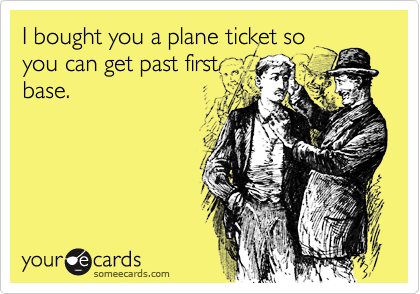 I bought you a plane ticket so you can get past first base.