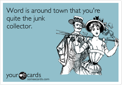 Word is around town that you're quite the junk collector.