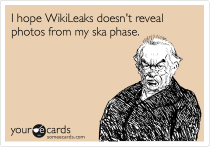I hope WikiLeaks doesn't reveal photos from my ska phase.