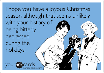 I hope you have a joyous Christmas season although that seems unlikely with your history of being bitterly depressed during the holidays.