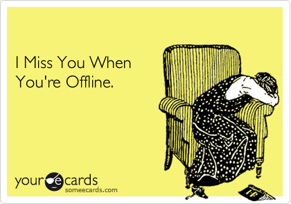 I Miss You When  You're Offline.
