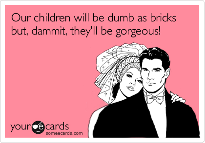Our children will be dumb as bricks but, dammit, they'll be gorgeous!