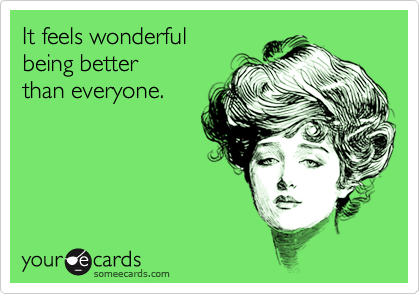 It feels wonderful being better than everyone.