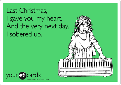 Last Christmas, I gave you my heart, And the very next day, I sobered up.
